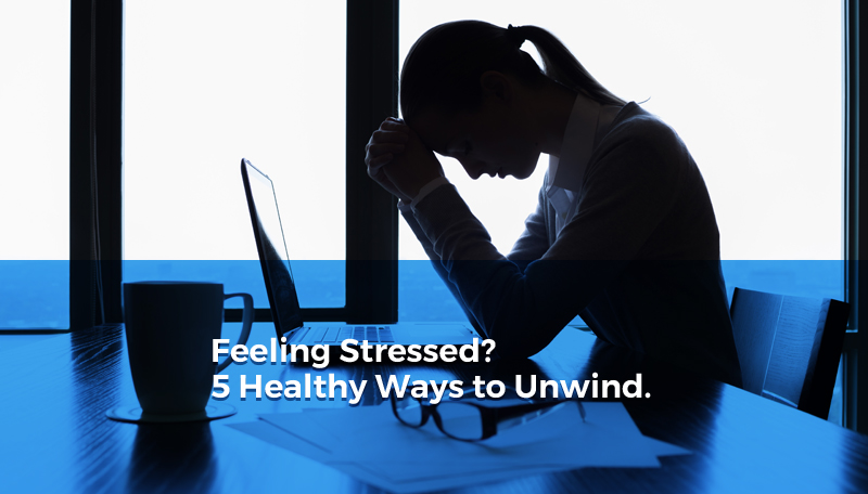 Feeling Stressed? 5 Healthy Ways to Unwind